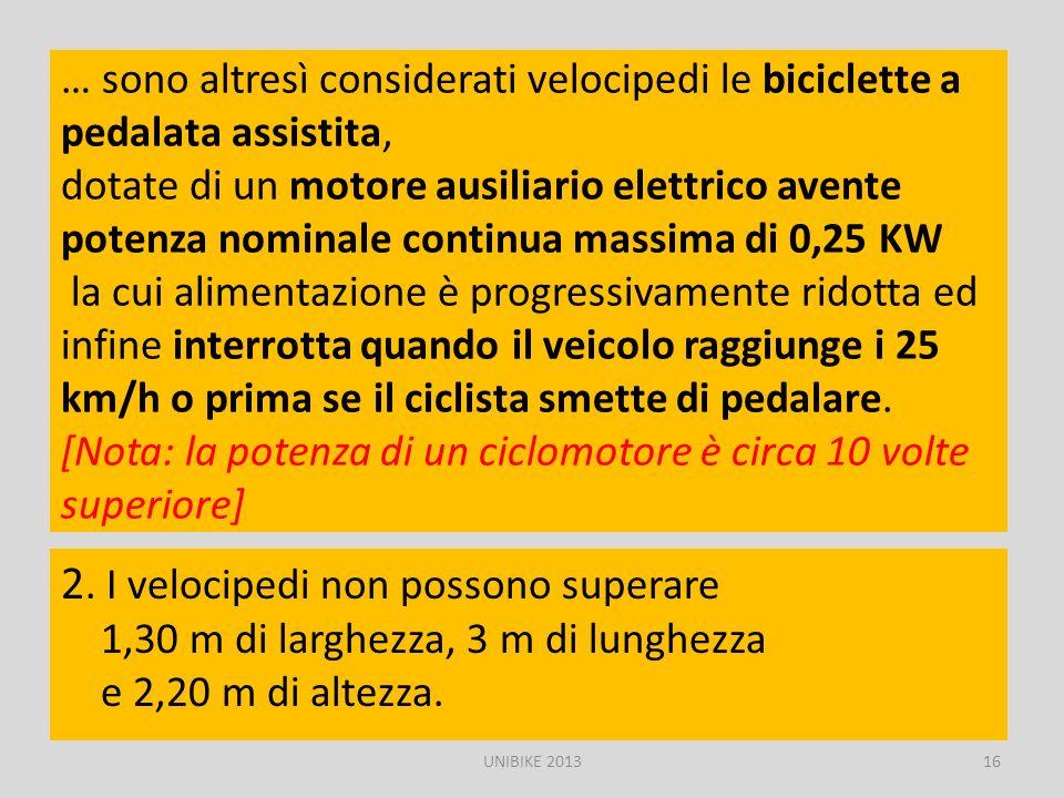 … sono altresì considerati velocipedi le biciclette a pedalata assistita, dotate di un motore ausiliario elettrico avente potenza nominale continua massima di 0,25 KW la cui alimentazione è progressivamente ridotta ed infine interrotta quando il veicolo raggiunge i 25 km/h o prima se il ciclista smette di pedalare. [Nota: la potenza di un ciclomotore è circa 10 volte superiore]